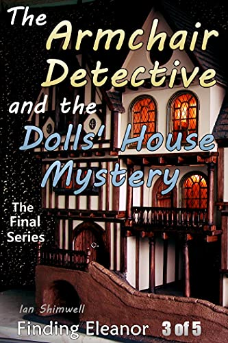 The Armchair Detective and the Dolls' House Mystery: Finding Eleanor 3 of 5 (The Armchair Detective The Final Series) by [Ian Shimwell]