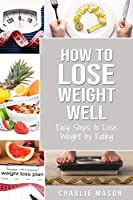 How to Lose Weight Well: Easy Steps to Lose Weight by Eating Loose Weight Fast: Loose Weight Fast For Women & Men (how to lose weight well loose weight