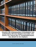 Etudes De Grammaires Comparée: Les Composés Syntactiques En Grec, En Latin, En Français Et Susidiairement En Zend Et En Indien