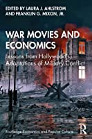 War Movies and Economics: Lessons from Hollywood's Adaptations of Military Conflict (Routledge Economics and Popular Culture Series)