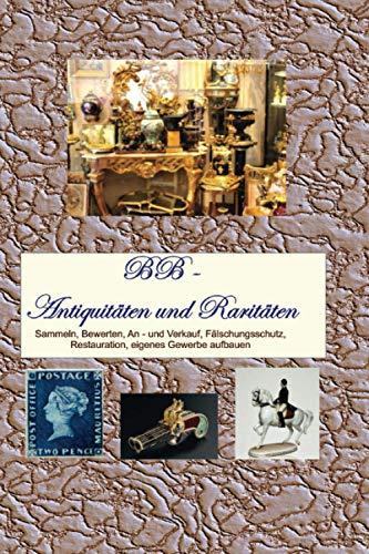 Antiquitäten und Raritäten: Sammeln, Bewerten, An - und Verkauf, Fälschungsschutz, Restauration, eigenes Gewerbe aufbauen