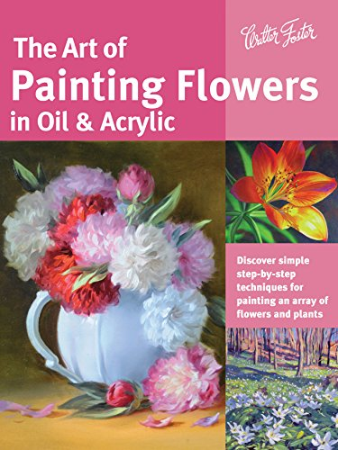 The Art of Painting Flowers in Oil & Acrylic (Collector's Series): Discover Simple Step-by-Step Techniques for Painting an Array of Flowers and Plants