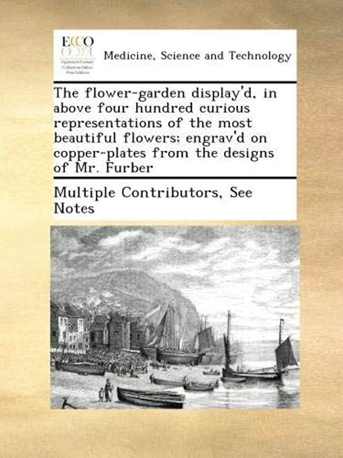 眼船尾従者The flower-garden display'd, in above four hundred curious representations of the most beautiful flowers; engrav'd on copper-plates from the designs of Mr. Furber