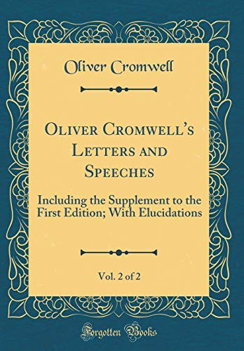 Oliver Cromwell's Letters and Speeches, Vol. 2 of 2: Including the Supplement to the First Edition; With Elucidations (Classic Reprint)