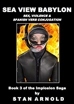 Sea View Babylon: Sex, Violence & Spanish Verb Conjugation (The Implosion Saga (Book 3)) by [Stan Arnold]