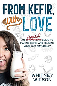 From Kefir, With Love: An Irreverent Guide to Making Kefir and Healing Your Gut Naturally (English Edition) di [Whitney Wilson]