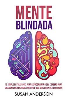 Mente Blindada: 12 Simples Estratégias Para Reprogramar O Seu Cérebro Para Criar Uma Mentalidade Positiva E Uma Vida Cheia De Resultados por [Susan Anderson]