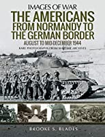 The Americans from Normandy to the German Border: Rare Photographs from Wartime Archives (Images of War)