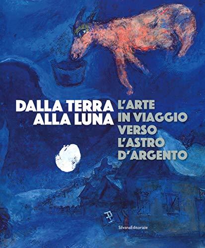Dalla Terra alla Luna. L'arte in viaggio verso l'astro d'argento. Catalogo della mostra (Torino, 19 luglio-11 novembre 2019). Ediz. a colori