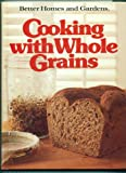 Better Homes and Gardens Cooking with Whole Grains