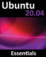 Ubuntu 20.04 Essentials: A Guide to Ubuntu 20.04 Desktop and Server Editions Front Cover