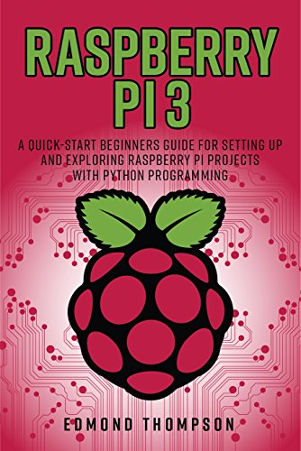 Raspberry Pi 3: A Quick-Start Beginners Guide for Setting up and Exploring Raspberry Pi Projects with Python Programming (Computer Programming Book) (English Edition)