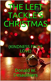 THE LEFT TACKLE'S CHRISTMAS: (KINDNESS FINDS LOVE) by [Donald W. Desaulniers]