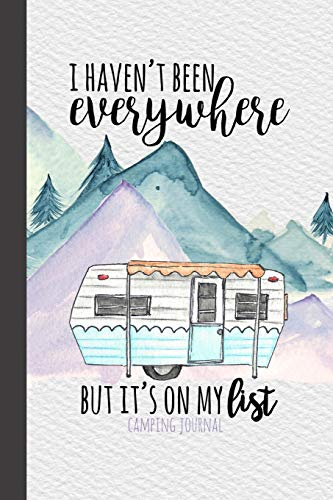 I Haven't Been Everywhere But It's On My List Camping Journal: Camping Logbook, RV Journal, Glamping Keepsake Memory Book For Travel Notes, RV Gifts, ... Journals & Logbooks | Document The Journey)