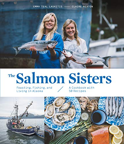 The Salmon Sisters: Feasting, Fishing, and Living in Alaska: A Cookbook with 50 Recipes by [Emma Teal Laukitis, Claire Neaton]