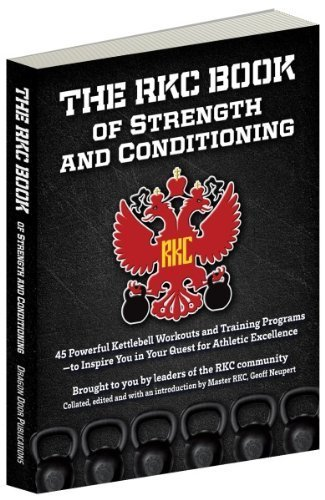 The RKC Book of Strength and Conditioning - 45 Powerful Kettlebell Workouts and Training Programs — to Inspire You in Your Quest for Athletic Excellence Brought to you by leaders of the RKC community Collated