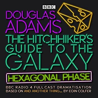 The Hitchhiker's Guide to the Galaxy: Hexagonal Phase (Dramatized)     And Another Thing...              By:                                                                                                                                 Eoin Colfer,                                                                                        Douglas Adams                               Narrated by:                                                                                                                                 Jane Horrocks,                                                                                        Sandra Dickinson,                                                                                        Mark Wing-Davey,                   and others                 Length: 3 hrs and 39 mins     130 ratings     Overall 4.5