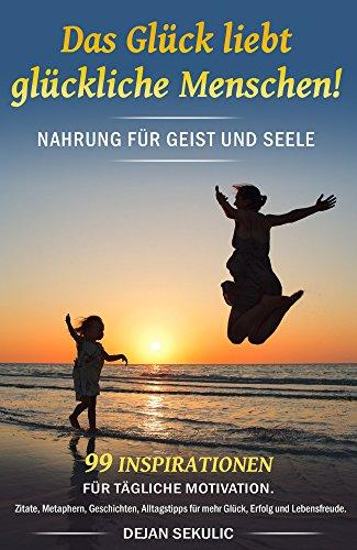 Das Glück liebt glückliche Menschen! Nahrung für Geist und Seele. 99 Inspirationen für tägliche Motivation. Zitate, Metaphern, Geschichten, Alltagstipps für mehr Glück, Erfolg und Lebensfreude.