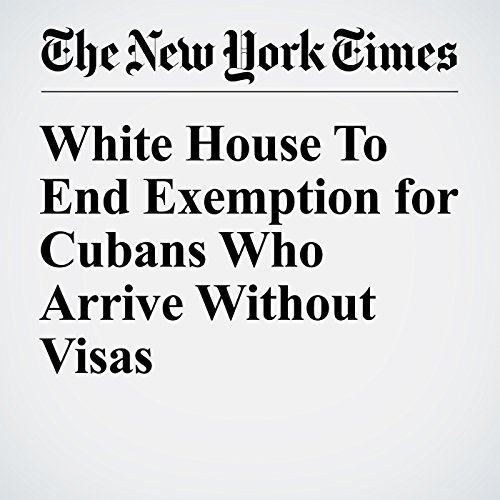 White House To End Exemption for Cubans Who Arrive Without Visas cover art