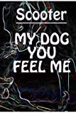 SCOOTER MY DOG YOU FEEL ME - Notebook/Journal With Design and Personalized Name of Your Dog SCOOTER: Lined Notebook / Journal Gift, 100 Pages, 6x9, Matte Finish