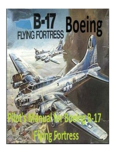 Pilot's Manual for Boeing B-17 Flying Fortress. By: United States. Army Air Forces. Office of Flying Safety