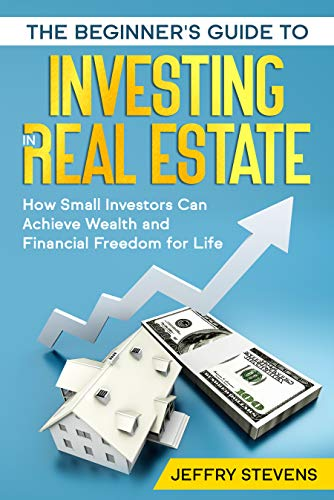 Real Estate Investing Books! - The Beginner's Guide to Investing in Real Estate: How Small Investors Can Achieve Wealth and Financial Freedom for Life (A-Z on Real Estate)