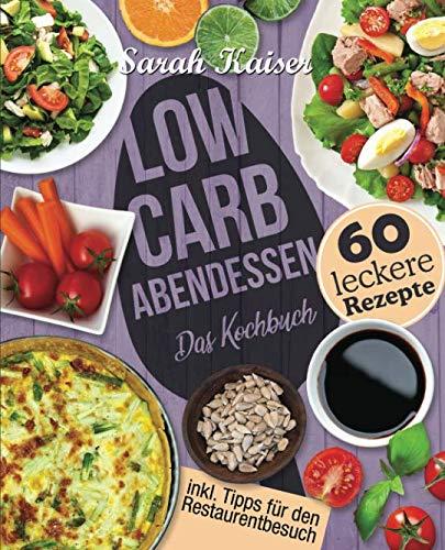 Low Carb Abendessen: Das Kochbuch mit 60 einfachen und leckeren Rezepten (fast) ohne Kohlenhydrate - Schnell und gesund abnehmen ohne zu hungern mit der Low Carb Diät