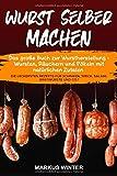 Wurst selber machen: Das große Buch zur Wurstherstellung - Wursten, Räuchern und Pökeln mit...