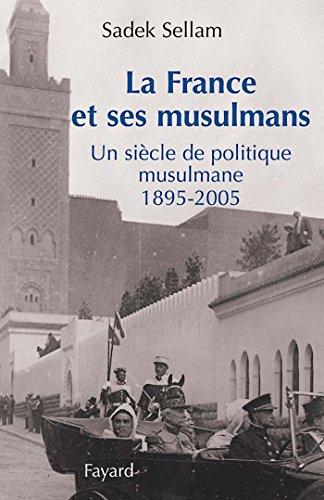 La France et ses musulmans: Un siècle de politique musulmane 1895-2005