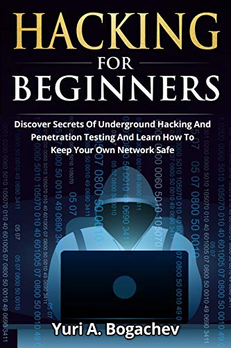 Hacking For Beginners : Discover Secrets Of Underground Hacking And Penetration Testing And Learn How To Keep Your Own Network Safe