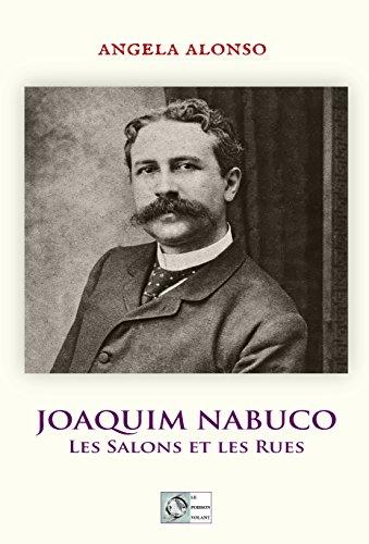 Joaquim Nabuco: Les salons et les rues (French Edition)