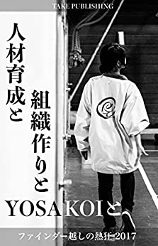[野添 猛臣]の人材育成と組織作りとYOSAKOIと ファインダー越しの熱狂 (TAKE PUBLISHING)