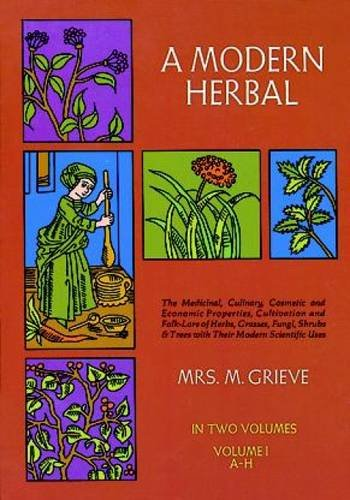 A Modern Herbal (Volume 1, A-H): The Medicinal, Culinary, Cosmetic and Economic Properties, Cultivation and Folk-Lore of