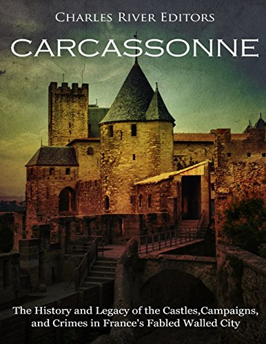 Carcassonne: The History and Legacy of the Castles, Campaigns, and Crimes in Frances Fabled Walled City