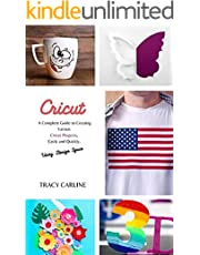 CRICUT: A Complete Guide to Creating Various Cricut Projects, Easily and Quickly, Using Design Space.