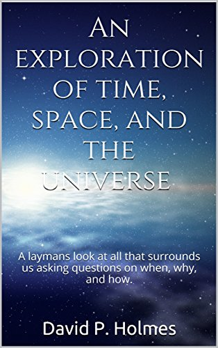An exploration of time, space, and the universe: A laymans look at all that surrounds us asking questions on when, why, and how. (English Edition)