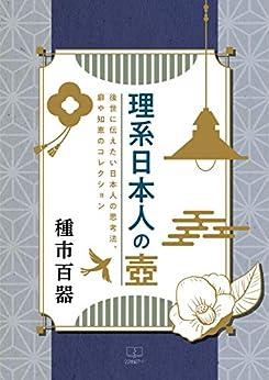 [種市 百器]の理系日本人の壺 : 後世に伝えたい日本人の思考法、癖や知恵のコレクション(22世紀アート)