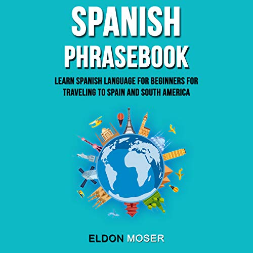 Spanish Phrasebook: Learn Spanish Language for Beginners for Traveling to Spain and South America Audiobook By Eldon Moser cover art