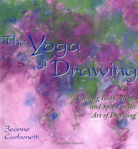 The Yoga of Drawing: 'Uniting Body, Mind and Spirit in the Art of Drawing' (Path of Painting/Jeanne Carbonetti)