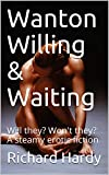 Wanton Willing & Waiting: Will they? Won't they? A steamy erotic fiction (English Edition)