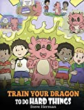 Train Your Dragon To Do Hard Things: A Cute Children's Story about Perseverance, Positive Affirmations and Growth Mindset. (My Dragon Books)