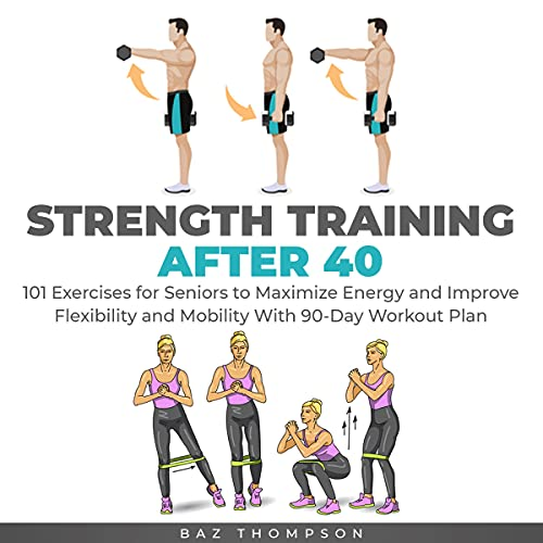 Listen Strength Training After 40: 101 Exercises for Seniors to Maximize Energy and Improve Flexibility and audio book