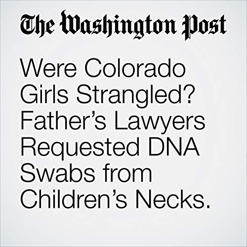 Were Colorado Girls Strangled? Father's Lawyers Requested DNA Swabs from Children's Necks. copertina