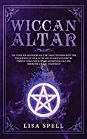 Wiccan Altar: The Guide for Beginners Solitary Practitioners with Tips for Setting Up Your Altar and Suggestions for The Perfect Tools and Supplies As Essential Oils and Herbs for A Magic Starter Kit