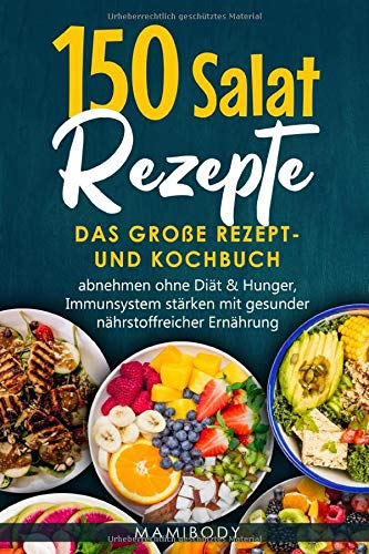 150 Salat Rezepte: Das große Rezept- und Kochbuch, abnehmen ohne Diät & Hunger, Immunsystem stärken mit gesunder nährstoffreicher Ernährung: Salatideen – vegan,vegetarisch,Fleisch,Fisch & Dressings