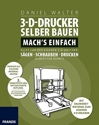 3D-Drucker selber bauen. Mach's einfach: Alles für den eigenen 3-D-Drucker: Sägen - Schrauben - Drucken. Schritt für Schritt.