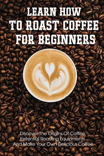 Learn How To Roast Coffee For Beginners Discover The Origins Of Coffee, Esstential Roasting Equipments And Make Your Own Delicious Coffee: Air-Popper-Style Roasters