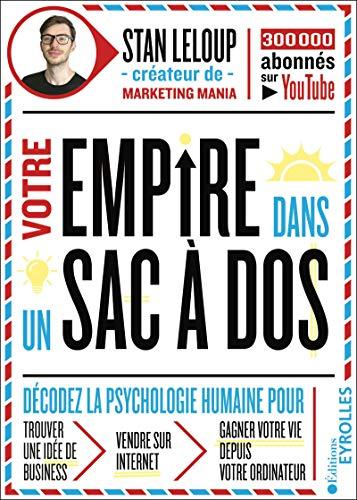 Votre empire dans un sac à dos: décodez la psychologie humaine pour trouver une idée de business, vendre sur internet et gagner votre vie depuis votre ordinateur (EYROLLES)