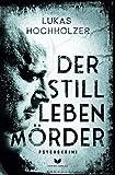 Der Stilllebenmörder: Psychokrimi von Lukas Hochholzer