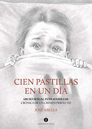 Cien pastillas en un día: Abuso sexual intrafamiliar: Crónica de un crimen perfecto